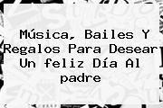 http://tecnoautos.com/wp-content/uploads/imagenes/tendencias/thumbs/musica-bailes-y-regalos-para-desear-un-feliz-dia-al-padre.jpg Feliz Dia Del Padre. Música, bailes y regalos para desear un feliz día al padre, Enlaces, Imágenes, Videos y Tweets - http://tecnoautos.com/actualidad/feliz-dia-del-padre-musica-bailes-y-regalos-para-desear-un-feliz-dia-al-padre/