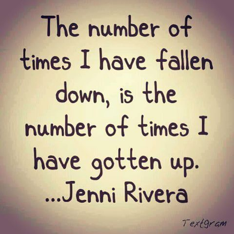 """""""The number of times I have fallen down, is the number of times I have gotten up."""" Jenni Rivera quote"""