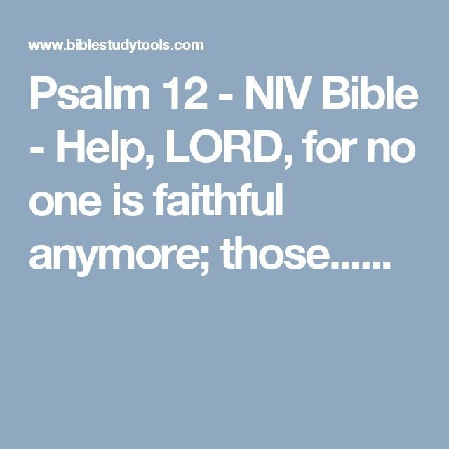 Psalm 12 - NIV Bible - Help, LORD, for no one is faithful anymore; those......