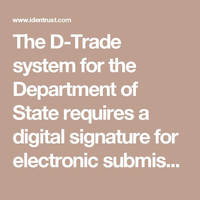 The D-Trade system for the Department of State requires a digital signature for electronic submission of forms using an ACES digital certificate. IdenTrust, provides  ACES D-Trade Digital Certificates. IdenTrust was the first certified ACES issuer by the GSA.