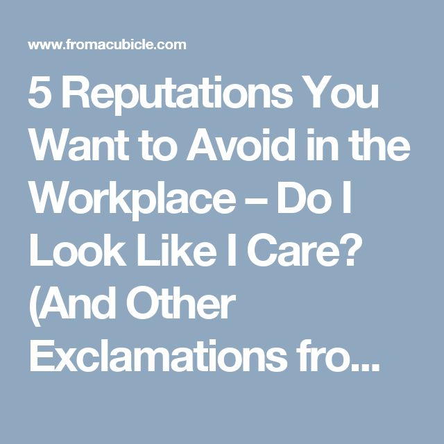 5 Reputations You Want to Avoid in the Workplace – Do I Look Like I Care? (And Other Exclamations from My Cubicle)
