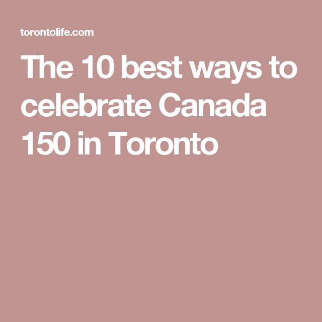 The 10 best ways to celebrate Canada 150 in Toronto