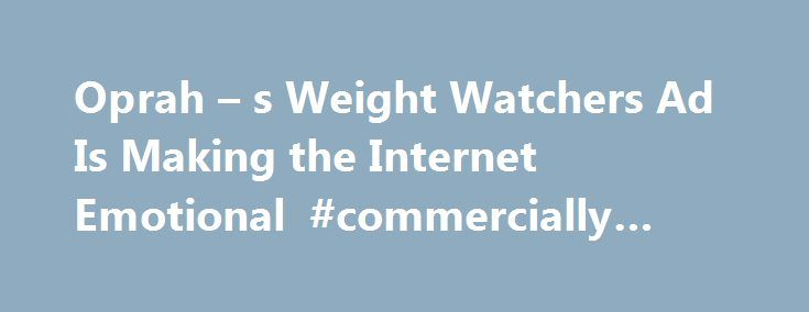 Oprah – s Weight Watchers Ad Is Making the Internet Emotional #commercially #define http://commercial.nef2.com/oprah-s-weight-watchers-ad-is-making-the-internet-emotional-commercially-define/  #weight watchers commercial # Oprah s New Weight Watchers Commercial Is Sending the Internet on an Emotional Roller Coaster It has people in tears Oprah Winfrey s new Weight Watchers commercial is creating an emotional outpouring online. In the ad Winfrey s first since announcing her involvement with…
