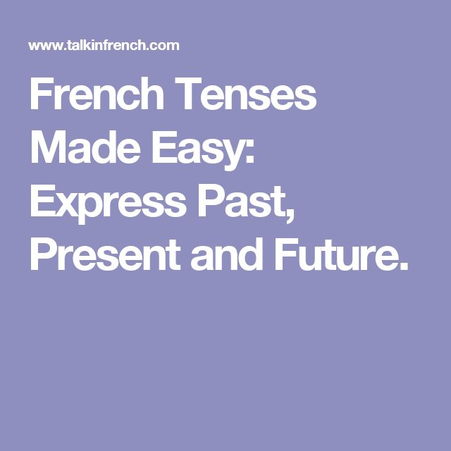 French Tenses Made Easy: Express Past, Present and Future.