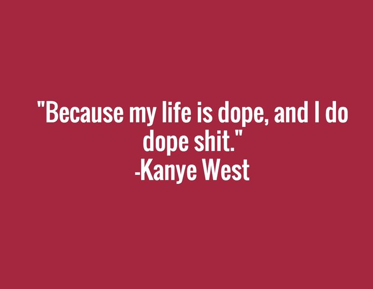 """Because my life is dope, and I do dope shit.""  -Kanye West"