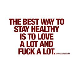 The best way to stay healthy is to love a lot and fuck a lot.