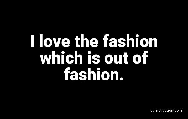 I love the fashion which is out