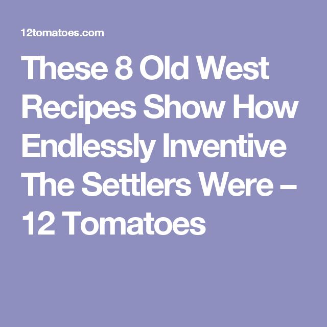 These 8 Old West Recipes Show How Endlessly Inventive The Settlers Were – 12 Tomatoes