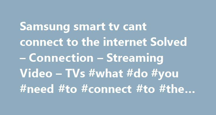 Samsung smart tv cant connect to the internet Solved – Connection – Streaming Video – TVs #what #do #you #need #to #connect #to #the #internet http://idaho.nef2.com/samsung-smart-tv-cant-connect-to-the-internet-solved-connection-streaming-video-tvs-what-do-you-need-to-connect-to-the-internet/  # samsung smart tv cant connect to the internet I just thought I would post this solution here after I spent several days and hours on the phone trying to get my Samsung Smart TV to connect to the…