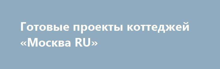 Готовые проекты коттеджей «Москва RU» http://www.pogruzimvse.ru/doska/?adv_id=295829 ABRISBURO – только оригинальные и качественные проекты домов и коттеджей. Польза, прочность, красота и надежность - девиз нашей компании ABRISBURO. Мы предлагаем готовые проекты коттеджей, новые, современные, традиционные, классические проекты домов и коттеджей по оптимальным ценам.  Проектирование домов, готовые проекты коттеджей, строительство по проектам ABRISBURO.  Большой альбом новых готовых проектов…