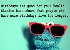 Birthdays are good for you health.  Studies have shown that people who have more birthdays live the longest.