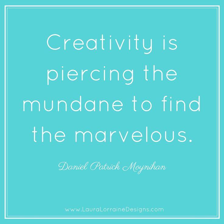 Creativity is piercing the mundane to find the marvelous. -Daniel Patrick Moynihan