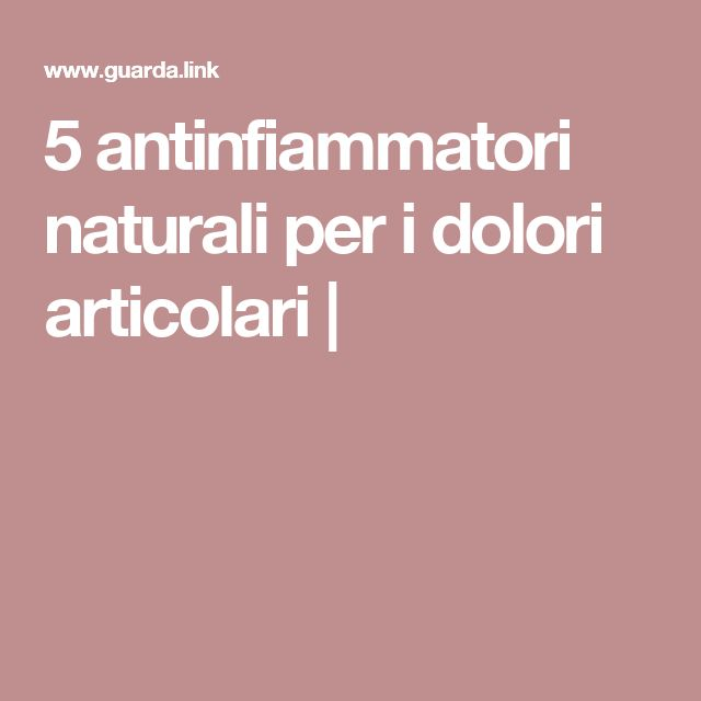 5 antinfiammatori naturali per i dolori articolari |