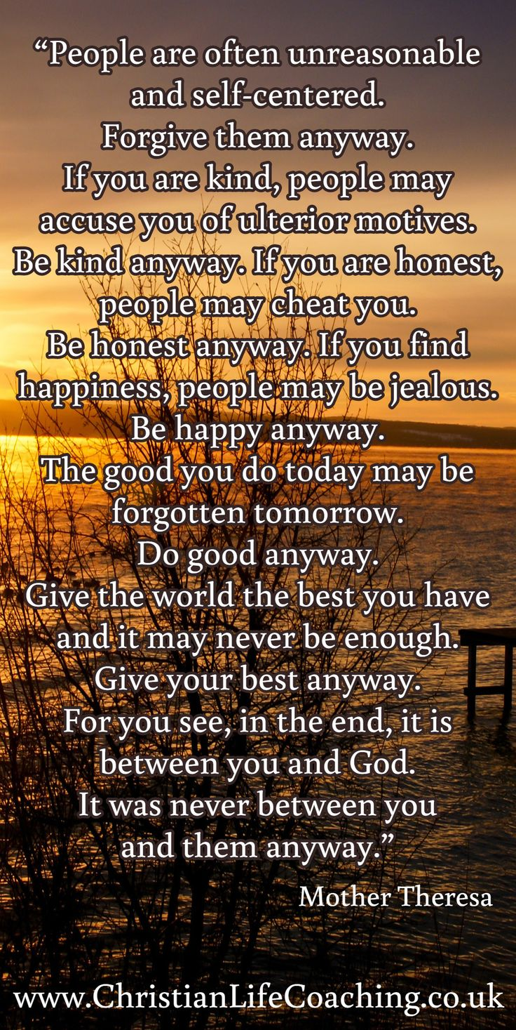 """""""People are often unreasonable & self-centered.  Forgive them anyway. If you are kind, people may accuse you of ulterior motives. Be kind anyway. If you are honest, people may cheat you. Be honest anyway. If you find happiness, people may be jealous. Be happy anyway. The good you do today may be forgotten tomorrow. Do good anyway. Give the world the best you have & it may never be enough. Give your best anyway. For you see, in the end, it is between you & God.  It was never between you…"""