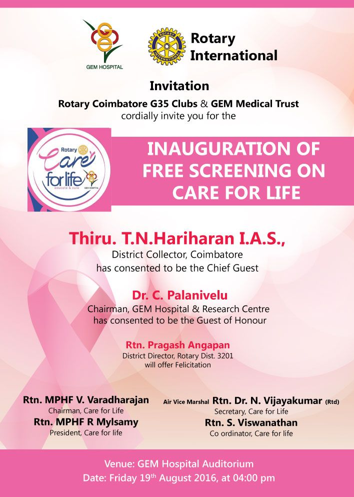 GEM Hospital & Research Centre, Coimbatore  Invitation  Rotary Coimbatore G35 Clubs & GEM Medical Trust cordially invite you for the  inauguration of free screening on care for life  Thiru. T.N.Hariharan I.A.S., District Collector, Coimbatore has consented to be the Chief Guest  Dr. C. Palanivelu Chairman, GEM Hospital & Research Centre  has consented to be the Guest of Honour  Venue: GEM Hospital Auditorium Date: Friday 19th August 2016, at 04:00 pm
