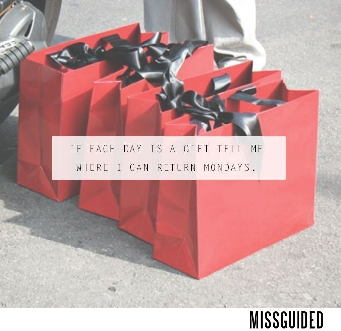 If each day is a gift tell me where i can return mondays missguided