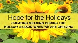 """""""Hope for the Holidays: Creating Meaning During the Holiday Season When We Are Grieving"""""""