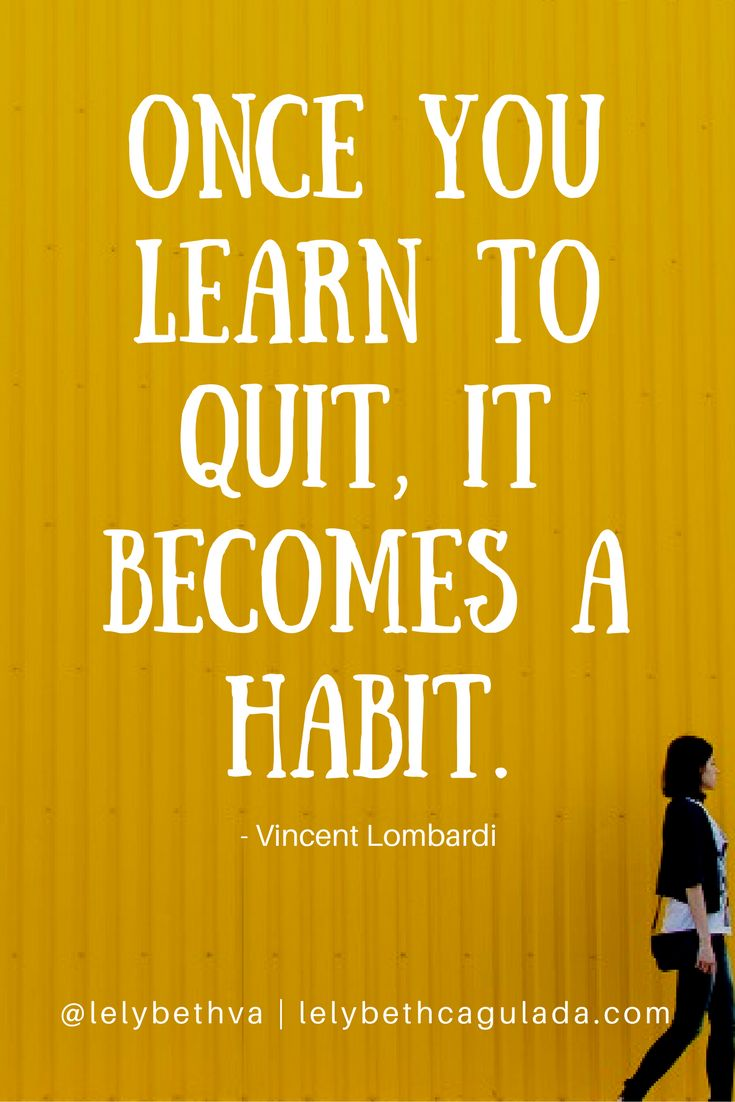 Once you quit, it becomes a habit. - Vincent Lombardi