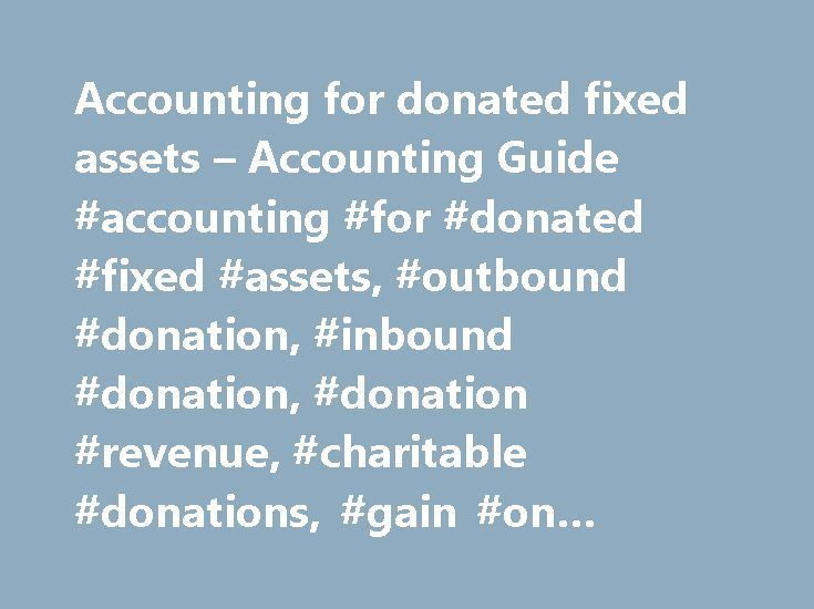 Accounting for donated fixed assets – Accounting Guide #accounting #for #donated #fixed #assets, #outbound #donation, #inbound #donation, #donation #revenue, #charitable #donations, #gain #on #property #donation http://missouri.nef2.com/accounting-for-donated-fixed-assets-accounting-guide-accounting-for-donated-fixed-assets-outbound-donation-inbound-donation-donation-revenue-charitable-donations-gain-on-propert/  # Fixed asset donations are rare when one talks about for-profit companies, but…