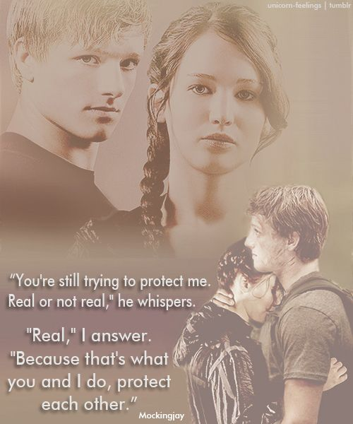 """""""You're still trying to protect me. Real or not real,"""" he whispers. Oh, heck. The minute he starts whispering, I'm going to die. I'd better draw up my will before the premiere. (and yes, I know this quote is from the last book but it's not the only time he whispers to Katniss)."""