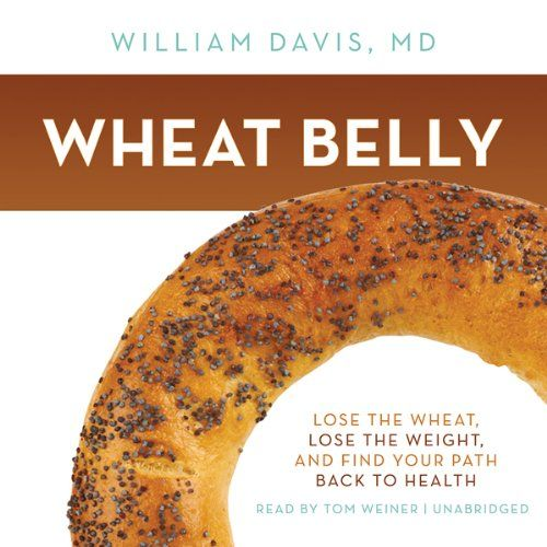 Wheat Belly: Lose the Wheat, Lose the Weight, and Find Your Path Back to Health   [William Davis]