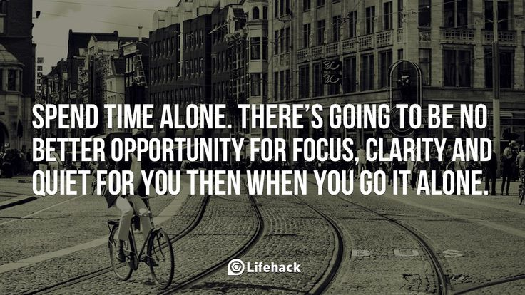 Spend Time Alone    Spend time alone. There's going to be no better opportunity for focus, clarity and quiet for you then when you go it alone.