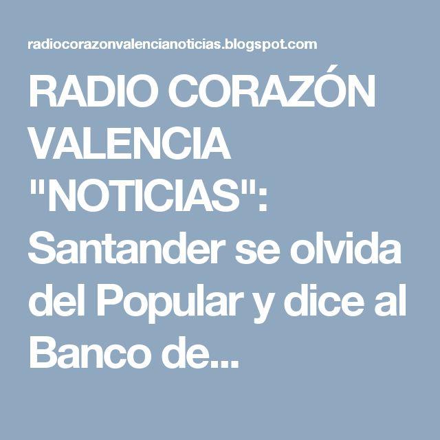 """RADIO CORAZÓN VALENCIA  """"NOTICIAS"""": Santander se olvida del Popular y dice al Banco de..."""
