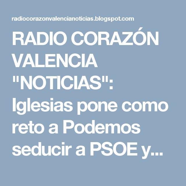 """RADIO CORAZÓN VALENCIA  """"NOTICIAS"""": Iglesias pone como reto a Podemos seducir a PSOE y..."""