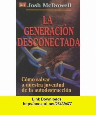 La Generacion Desconectada Como Salvar A Nuestra Juventud de la Autodestruccion = The Disconnected Generation (Auxilio Proyecto 911) (Spanish Edition) (9780311463008) Josh McDowell, Ed Stewart , ISBN-10: 0311463002  , ISBN-13: 978-0311463008 ,  , tutorials , pdf , ebook , torrent , downloads , rapidshare , filesonic , hotfile , megaupload , fileserve