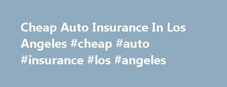 Cheap Auto Insurance In Los Angeles #cheap #auto #insurance #los #angeles http://minnesota.nef2.com/cheap-auto-insurance-in-los-angeles-cheap-auto-insurance-los-angeles/  # Cheap Auto Insurance In Los Angeles With more than 18 million people in the Five-County area, Los Angeles is the largest city in California, the entertainment capitol of the world, and the largest import/export port in the U.S. The city is home to 200 universities, 75 miles of beach, and the largest government hub outside…