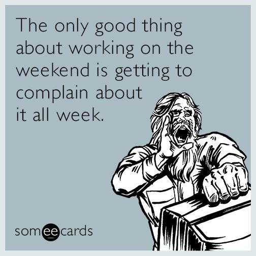 Humor In The Workplace |: The Only Good Thing About Working On The Weekend  Is