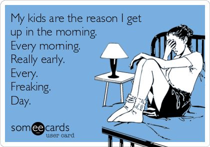 My kids are the reason I get up in the morning. Every morning. Really early. Every. Freaking. Day.