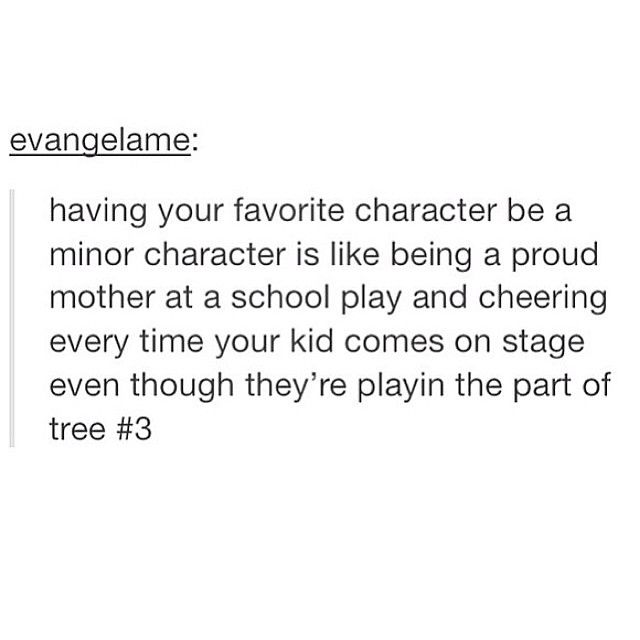 Having your favorite character be a minor character is like being a proud parent at a school play and cheering every time your kid comes on stage even though they're playing the part of tree #3
