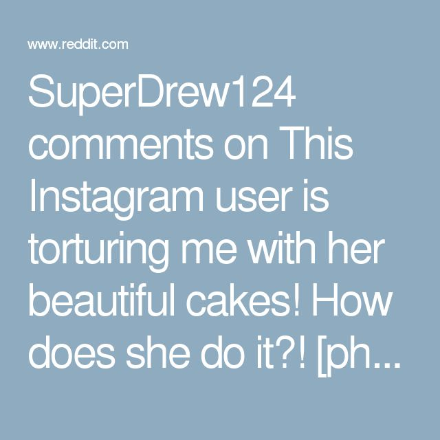 SuperDrew124 comments on This Instagram user is torturing me with her beautiful cakes! How does she do it?! [photo]