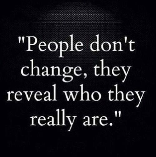 People don't change, they reveal who they really are