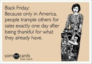 Except now a lot of stores are opening on Thanksgiving night. Having worked in retail, I can tell you that the sales aren't that great. In fact, you usually get better sales in the middle of October!!