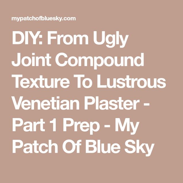 DIY: From Ugly Joint Compound Texture To Lustrous Venetian Plaster - Part 1 Prep - My Patch Of Blue Sky