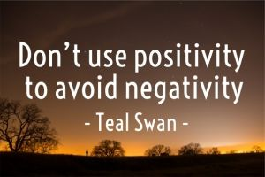 Don't use positivity to avoid negativity - teal swan -