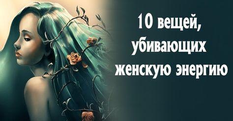 10 вещей, убивающих женскую энергию Женщина может быть по-настоящему счастлива только тогда, когда она реализует себя, прежде всег...