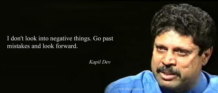 I don't look into negative things. Go past mistakes and look forward – Kapil Dev
