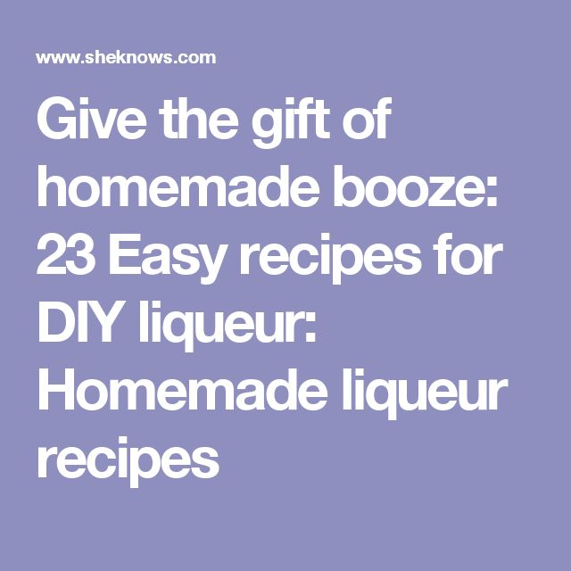 Give the gift of homemade booze: 23 Easy recipes for DIY liqueur: Homemade liqueur recipes