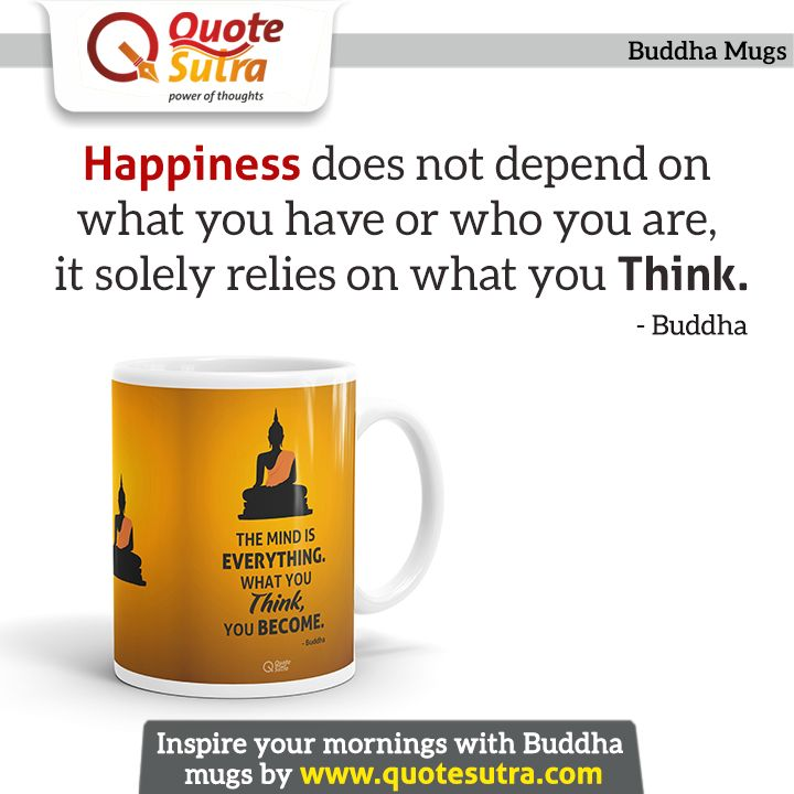 Remember happiness doesn't depend upon who you are or what you have; it depends solely on what you think.  Inspire your mornings with Inspiring Buddha Mug. Buy it online now from Quotesutra.com . Happy Buddha Purnima. :)