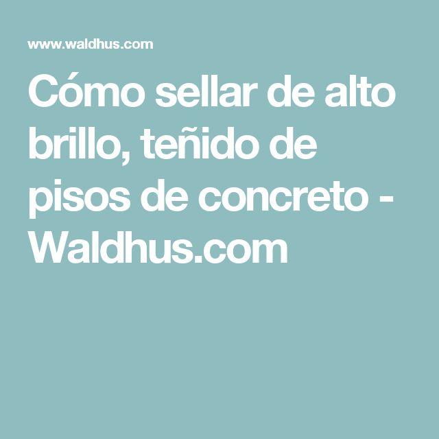 Cómo sellar de alto brillo, teñido de pisos de concreto - Waldhus.com