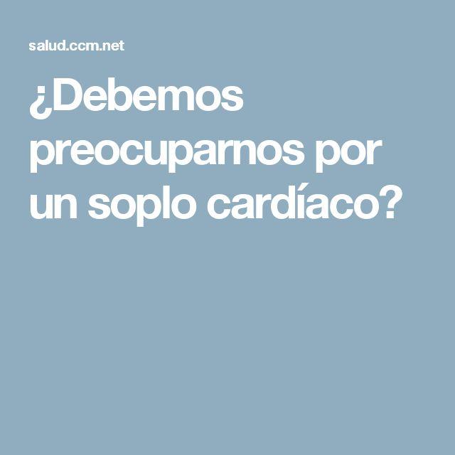 ¿Debemos preocuparnos por un soplo cardíaco?