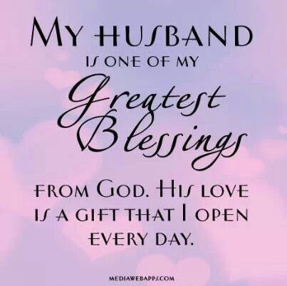 My Husband Is One Of My Greatest Blessings From God. His Love Is A Gift  That I Open Every Day. SO, SO Grateful For My Husband Who Is A Man Of God,  ...