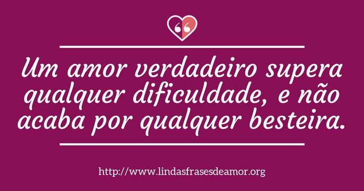Um amor verdadeiro supera qualquer dificuldade, e não acaba por qualquer besteira. http://www.lindasfrasesdeamor.org/frases/amor/verdadeiro