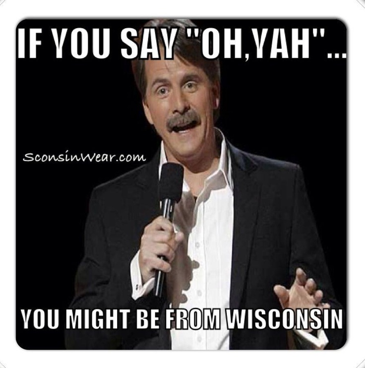 You might be from Wisconsin!