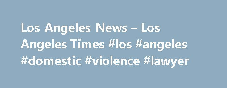 Los Angeles News – Los Angeles Times #los #angeles #domestic #violence #lawyer http://answer.nef2.com/los-angeles-news-los-angeles-times-los-angeles-domestic-violence-lawyer/  # LOCAL A pair of Redondo Beach residents claimed victory Sunday in the 63rd annual Men's Laguna Open at Main Beach. Sean Rosenthal and Trevor Crabb, coming off a second-place finish in the Austin Open in May, defeated Ed Ratledge, a Huntington Beach resident, and Eric Zaun in the afternoon final. Rosenthal. A video…