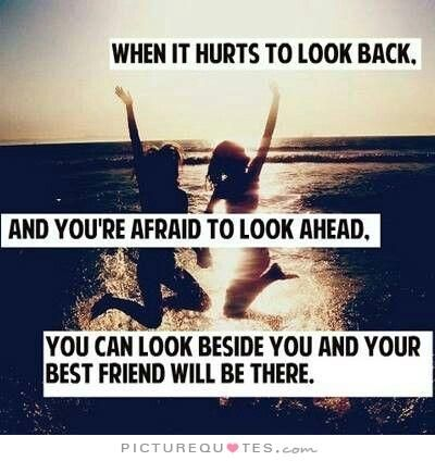 When it hurts to look back, and you're afraid to look ahead, you can look beside you and your best friend will be there. Picture Quotes.