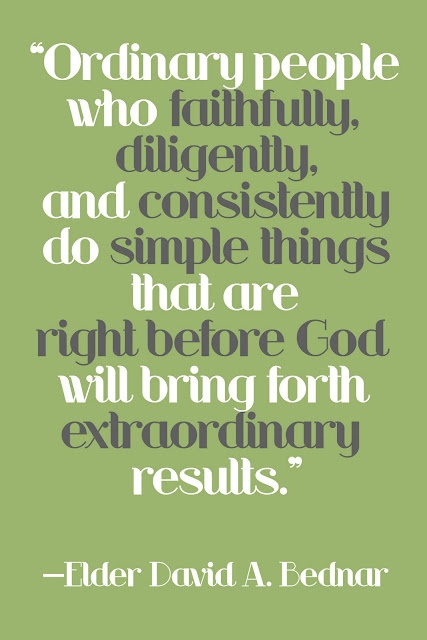 """Ordinary people who faithfully, diligently, and consistently do simple things that are right before God will bring forth extraordinary results."" - Elder David A. Bednar"